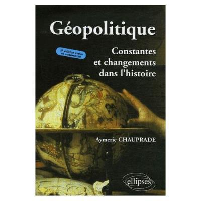Géopolitique - Constantes Et Changements Dans L'histoire Aymeric Chauprade