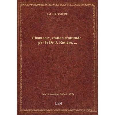 Chamonix, station d'altitude, par le Dr J. Rosière,...