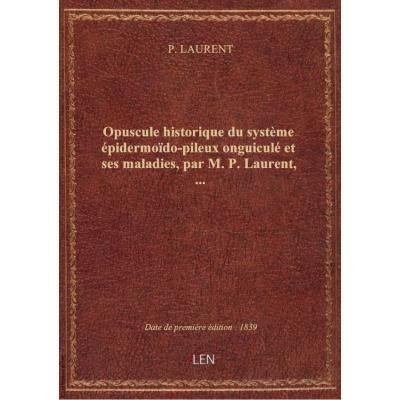 Opuscule historique du système épidermoïdo-pileux onguiculé et ses maladies, par M. P. Laurent,...