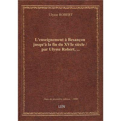 L'enseignement à Besançon jusqu'à la fin du XVIe siècle / par Ulysse Robert, …