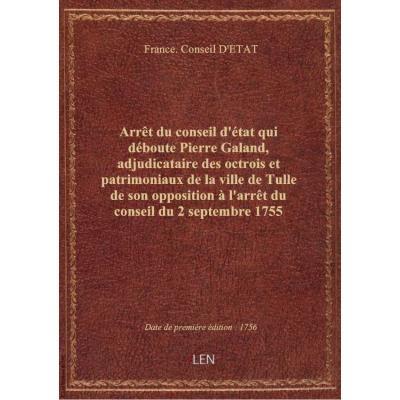 Arrêt du conseil d'état qui déboute Pierre Galand, adjudicataire des octrois et patrimoniaux de la ville de Tulle de son opposition à l'arrêt du conseil du 2 septembre 1755 ordonnant l'exécution de l'ordonnance de l'intendant de Limoges du 16 septembre 17
