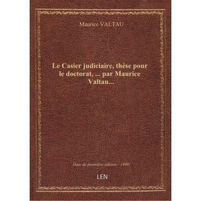 Le Casier judiciaire, thèse pour le doctorat, … par Maurice Valtau…