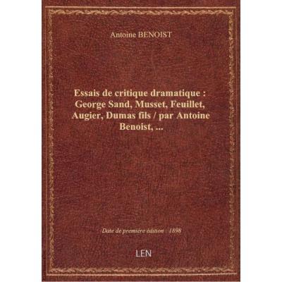 Essais de critique dramatique : George Sand, Musset, Feuillet, Augier, Dumas fils / par Antoine Benoist,...