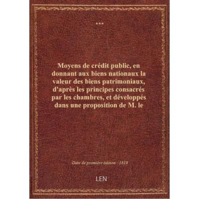 Moyens de crédit public, en donnant aux biens nationaux la valeur des biens patrimoniaux, d'après les principes consacrés par les chambres, et développés dans une proposition de M. le maréchal duc de Tarente, pair de France, ou système général d'indemnité