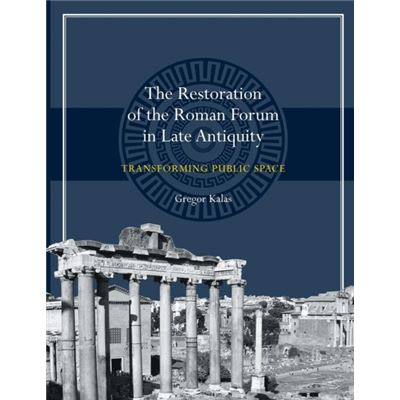 Restoration Of The Roman Forum In Late Antiquity: Transforming Public Space (Ashley And Peter Larkin Series In Greek And Roman Culture) (Paperback)