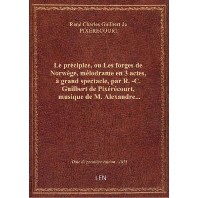 Le précipice, ou Les forges de Norwège , mélodrame en 3 actes, à grand spectacle, par R.-C. Guilbert de Pixérécourt, musique de M. Alexandre...