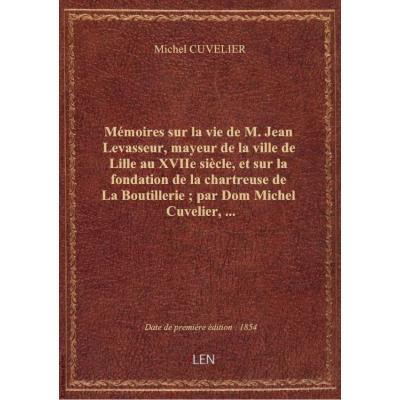 Mémoires sur la vie de M. Jean Levasseur, mayeur de la ville de Lille au XVIIe siècle, et sur la fon