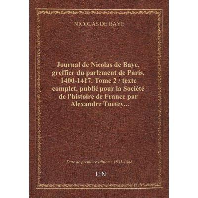 Journal de Nicolas de Baye, greffier du parlement de Paris, 1400-1417. Tome 2 / texte complet, publié pour la Société de l'histoire de France par Alexandre Tuetey...