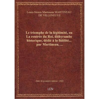 Le triomphe de la légitimité, ou La rentrée du Roi , dithyrambe historique, dédié à la fidélité... par Martineau,...