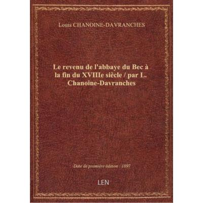 Le revenu de l'abbaye du Bec à la fin du XVIIIe siècle / par L. Chanoine-Davranches