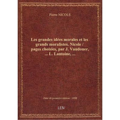 Les grandes idées morales et les grands moralistes. Nicole / pages choisies, par J. Vaudouer,... L. Lantoine,...