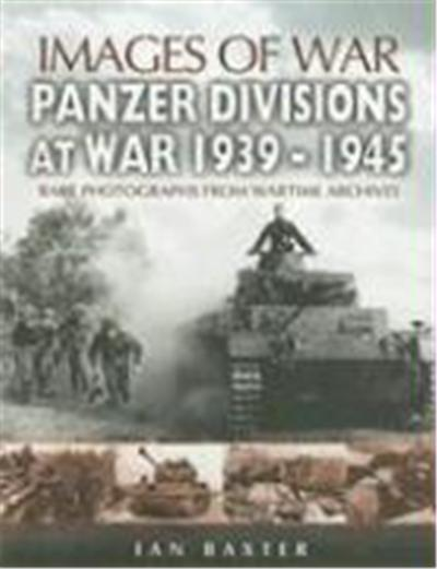 Panzer Divisions at War 1939-1945: Rare Photographs from Wartime Archives
