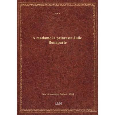 A madame la princesse Julie Bonaparte