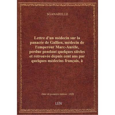 Lettre d'un médecin sur la panacée de Gallien, médecin de l'empereur Marc-Aurèle, perdue pendant quelques siècles et retrouvée depuis cent ans par quelques médecins français, à trois de ses amis, docteurs en médecine. [Signé : Sganarelle.]