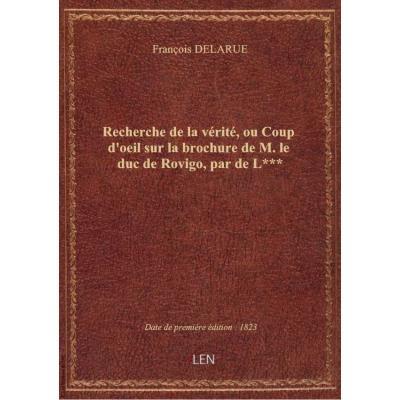 Recherche de la vérité, ou Coup d'oeil sur la brochure de M. le duc de Rovigo , par de L***