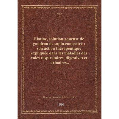 Elatine, solution aqueuse de goudron de sapin concentré : son action thérapeutique expliquée dans les maladies des voies respiratoires, digestives et urinaires..