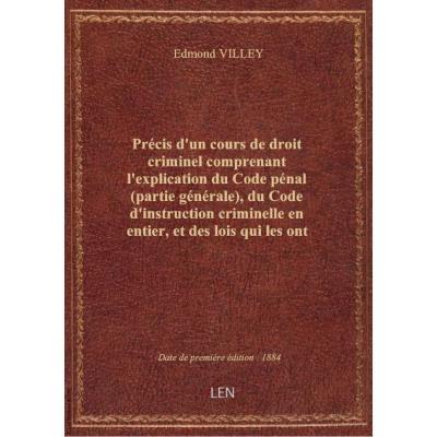 Précis d'un cours de droit criminel comprenant l'explication du Code pénal (partie générale), du Code d'instruction criminelle en entier, et des lois qui les ont modifiés jusqu'à la fin de... 1876 [-1877], par Edmond Villey,...