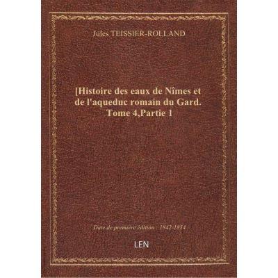 [Histoire des eaux de Nîmes et de l'aqueduc romain du Gard. Tome 4,Partie 1