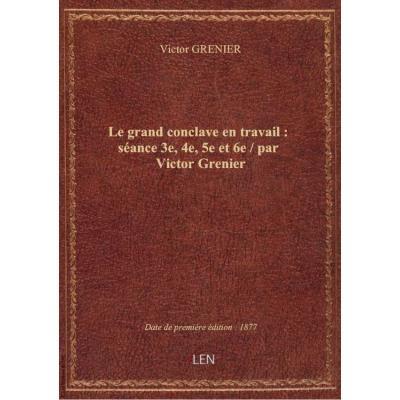 Le grand conclave en travail : séance 3e, 4e, 5e et 6e / par Victor Grenier