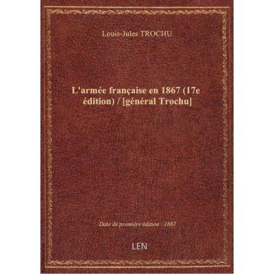 L'armée française en 1867 (17e édition) / [général Trochu]