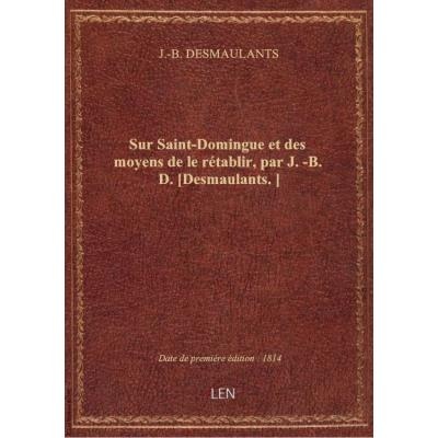 Sur Saint-Domingue et des moyens de le rétablir, par J.-B. D. [Desmaulants.]