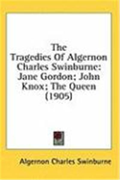 The Tragedies of Algernon Charles Swinburne: Jane Gordon; John Knox; The Queen (1905)