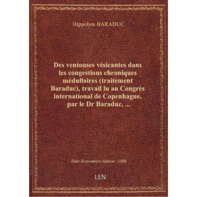 Des ventouses vésicantes dans les congestions chroniques médullaires (traitement Baraduc), travail lu au Congrès international de Copenhague, par le Dr Baraduc,...