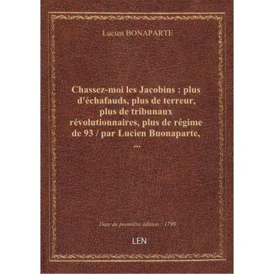 Chassez-moi les Jacobins : plus d'échafauds, plus de terreur, plus de tribunaux révolutionnaires, plus de régime de 93 / par Lucien Buonaparte, …