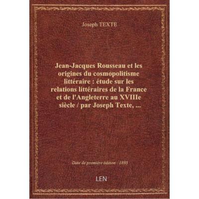Jean-Jacques Rousseau et les origines du cosmopolitisme littéraire : étude sur les relations littéraires de la France et de l'Angleterre au XVIIIe siècle / par Joseph Texte,...