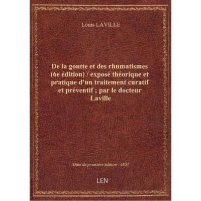 De la goutte et des rhumatismes (6e édition) / exposé théorique et pratique d'un traitement curatif et préventif , par le docteur Laville