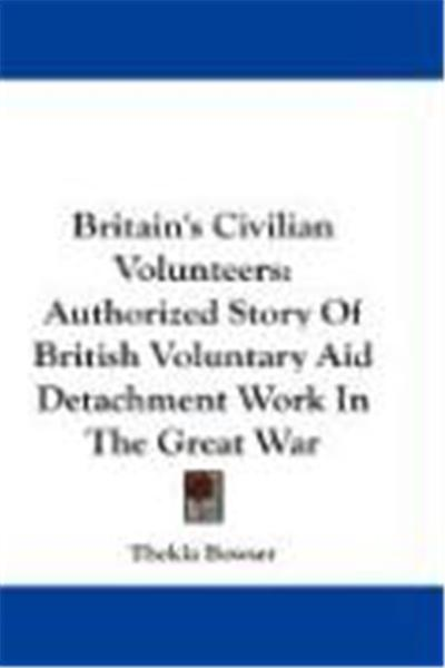 Britain's Civilian Volunteers: Authorized Story of British Voluntary Aid Detachment Work in the Great War