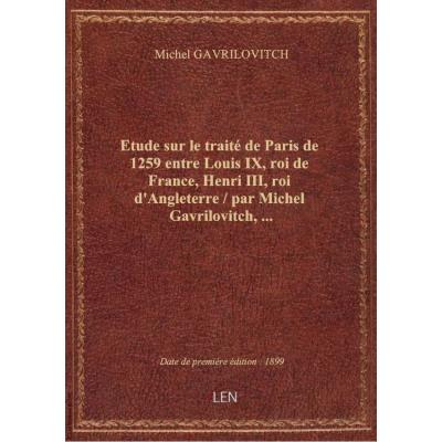 Etude sur le traité de Paris de 1259 entre Louis IX, roi de France, Henri III, roi d'Angleterre / p