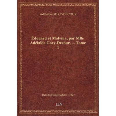 Édouard et Malvina, par Mlle Adélaïde Gory-Decour,.... Tome 1