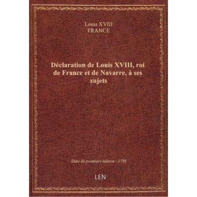 Déclaration de Louis XVIII, roi de France et de Navarre, à ses sujets