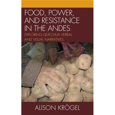 Food, Power, And Resistance In The Andes: Exploring Quechua Verbal And Visual Narratives (Paperback)
