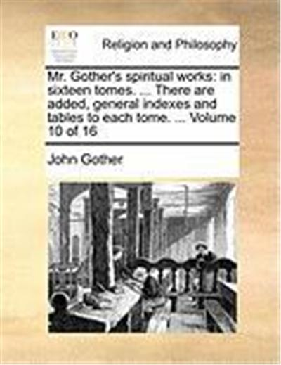 Mr. Gother's Spiritual Works: In Sixteen Tomes. ... There Are Added, General Indexes and Tables to Each Tome. ... Volume 10 of 16