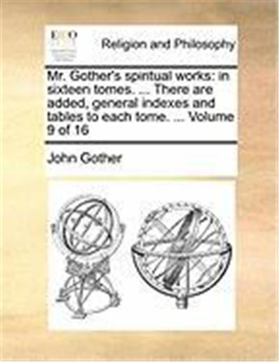 Mr. Gother's Spiritual Works: In Sixteen Tomes. ... There Are Added, General Indexes and Tables to Each Tome. ... Volume 9 of 16