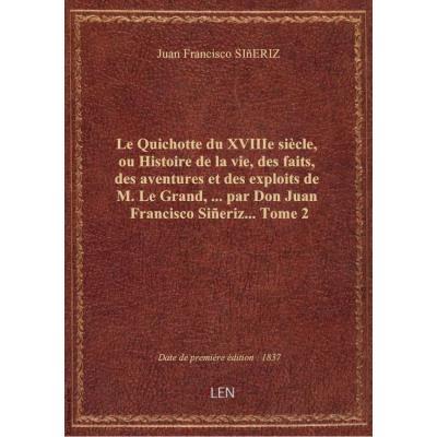 Le Quichotte du XVIIIe siècle, ou Histoire de la vie, des faits, des aventures et des exploits de M. Le Grand,... par Don Juan Francisco Siñeriz.... Tome 2
