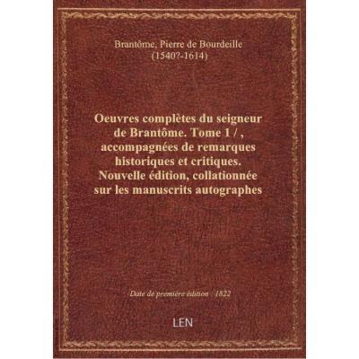 Oeuvres complètes du seigneur de Brantôme. Tome 1 / , accompagnées de remarques historiques et criti