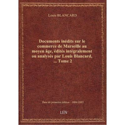 Documents inédits sur le commerce de Marseille au moyen âge, édités intégralement ou analysés par Lo