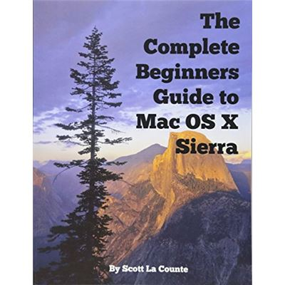 The Complete Beginners Guide to Mac OS X Sierra (Version 10.12): (For MacBook, MacBook Air, MacBook Pro, iMac, Mac Pro, and Mac Mini) - [Livre en VO]