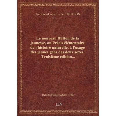 Le nouveau Buffon de la jeunesse, ou Précis élémentaire de l'histoire naturelle , à l'usage des jeunes gens des deux sexes. Troisième édition...
