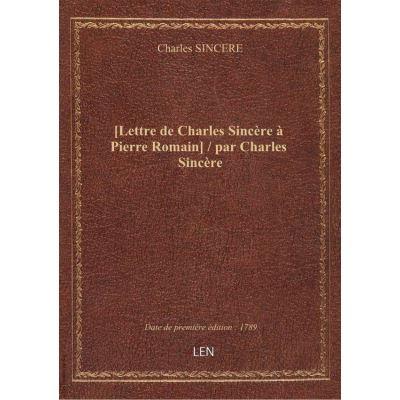 [Lettre de Charles Sincère à Pierre Romain] / par Charles Sincère
