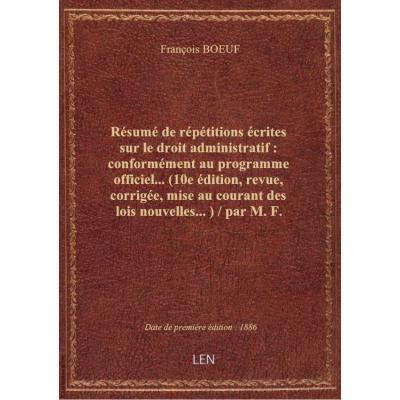 Résumé de répétitions écrites sur le droit administratif : conformément au programme officiel... (10e édition, revue, corrigée, mise au courant des lois nouvelles...) / par M. F. Boeuf,...