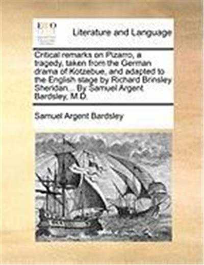Critical Remarks on Pizarro, a Tragedy, Taken from the German Drama of Kotzebue, and Adapted to the English Stage by Richard Brinsley Sheridan... by S