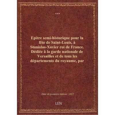 Epitre semi-historique pour la fête de Saint-Louis, à Stanislas-Xavier roi de France. Dédiée à la ga