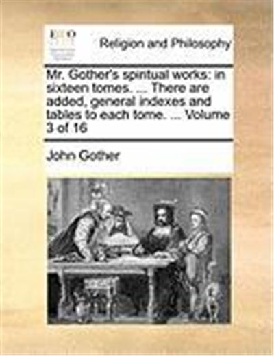 Mr. Gother's Spiritual Works: In Sixteen Tomes. ... There Are Added, General Indexes and Tables to Each Tome. ... Volume 3 of 16