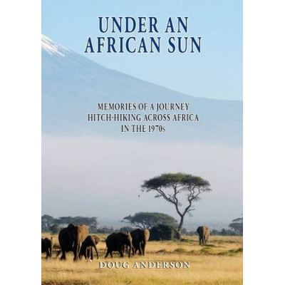 Under an African Sun: Memories of a Journey Hitch-hiking Across Africa in the 1970s