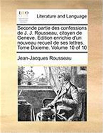 Seconde Partie Des Confessions de J. J. Rousseau, Citoyen de Geneve. Edition Enrichie D'Un Nouveau Recueil de Ses Lettres. Tome Dixieme. Volume 10 of