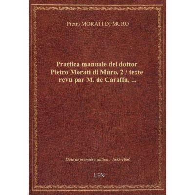 Prattica manuale del dottor Pietro Morati di Muro. 2 / texte revu par M. de Caraffa, …